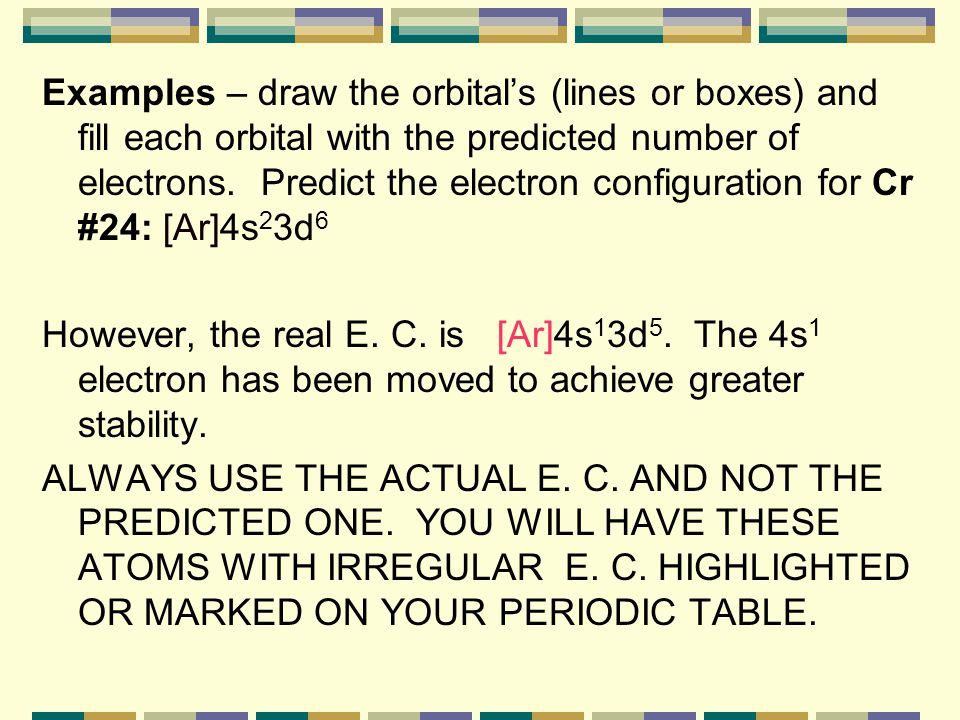 Examples – draw the orbital's (lines or boxes) and fill each orbital with the predicted number of electrons. Predict the electron configuration for Cr #24: [Ar]4s23d6